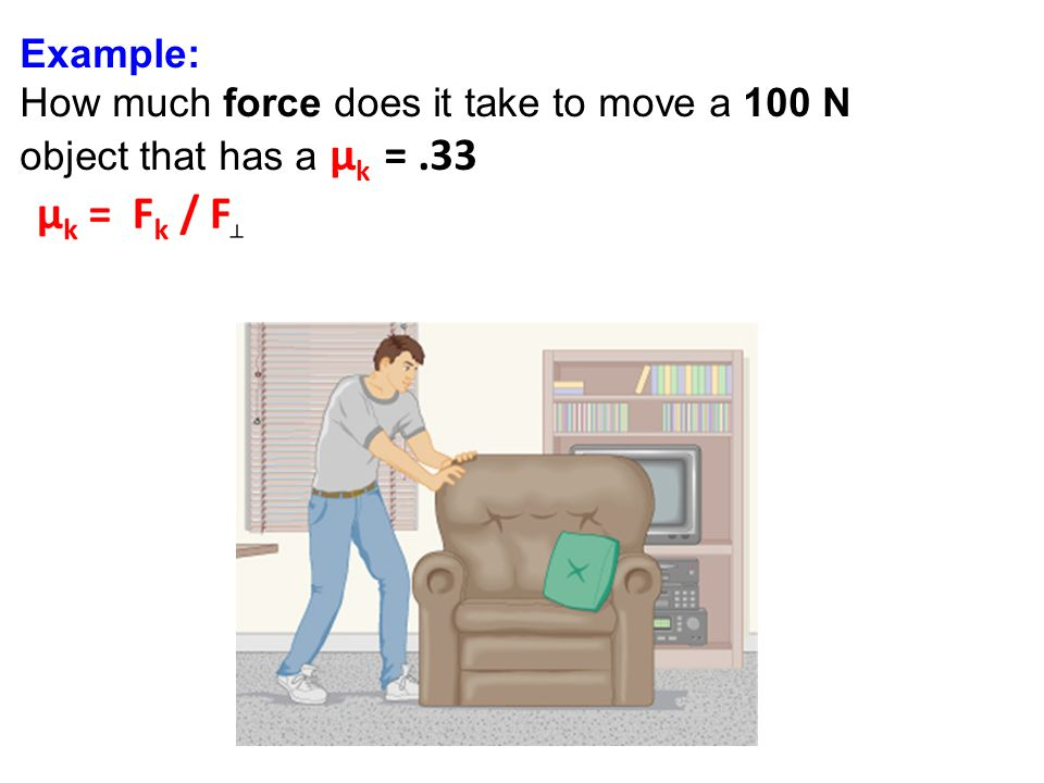 Example: How much force does it take to move a 100 N object that has a μ k =.33
