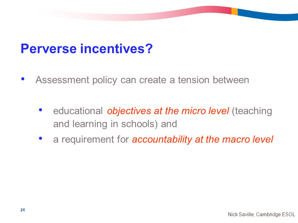 24 Nick Saville, Cambridge ESOL Perverse incentives.