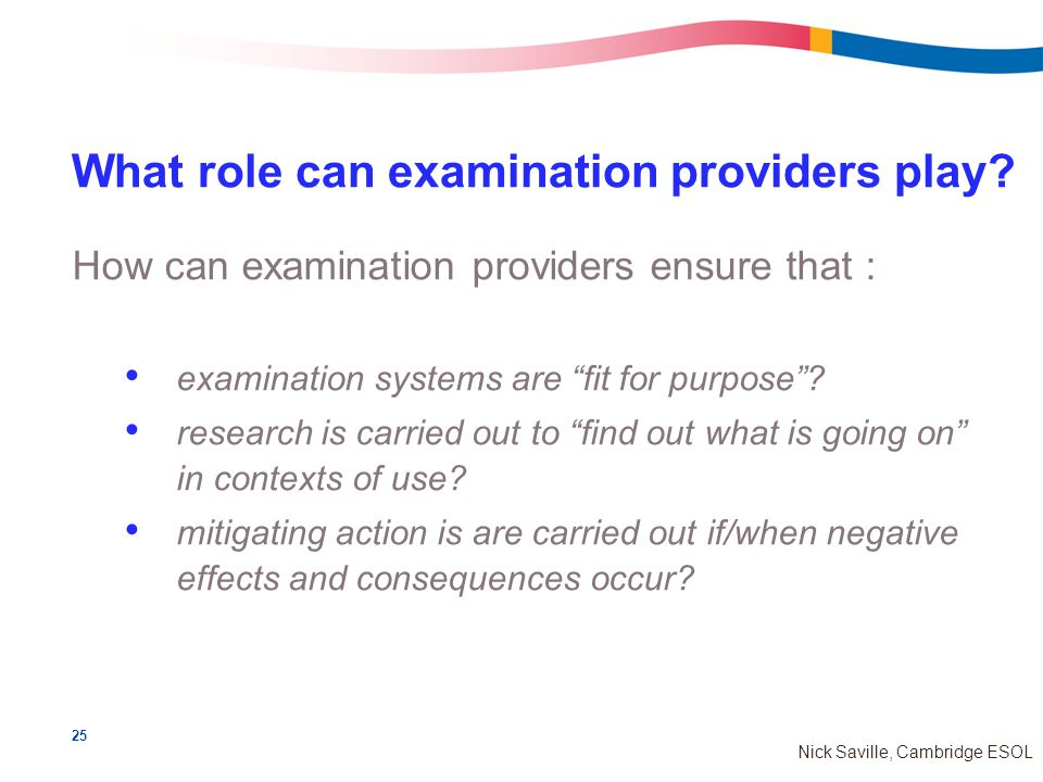 25 Nick Saville, Cambridge ESOL What role can examination providers play.