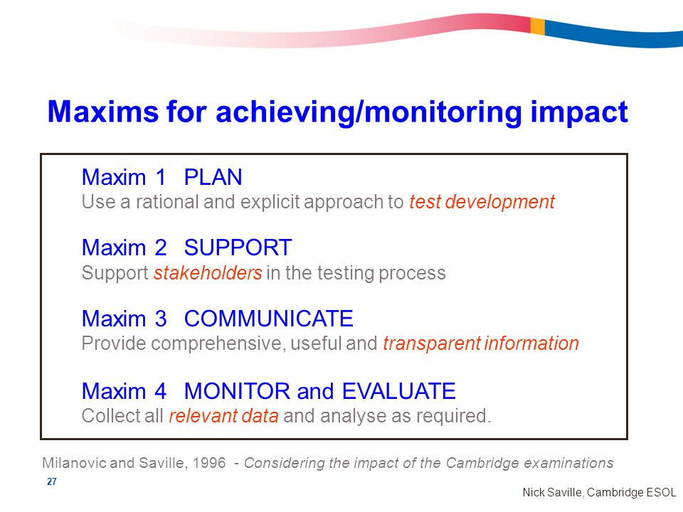27 Nick Saville, Cambridge ESOL Maxims for achieving/monitoring impact Maxim 1PLAN Use a rational and explicit approach to test development Maxim 2SUPPORT Support stakeholders in the testing process Maxim 3COMMUNICATE Provide comprehensive, useful and transparent information Maxim 4MONITOR and EVALUATE Collect all relevant data and analyse as required.