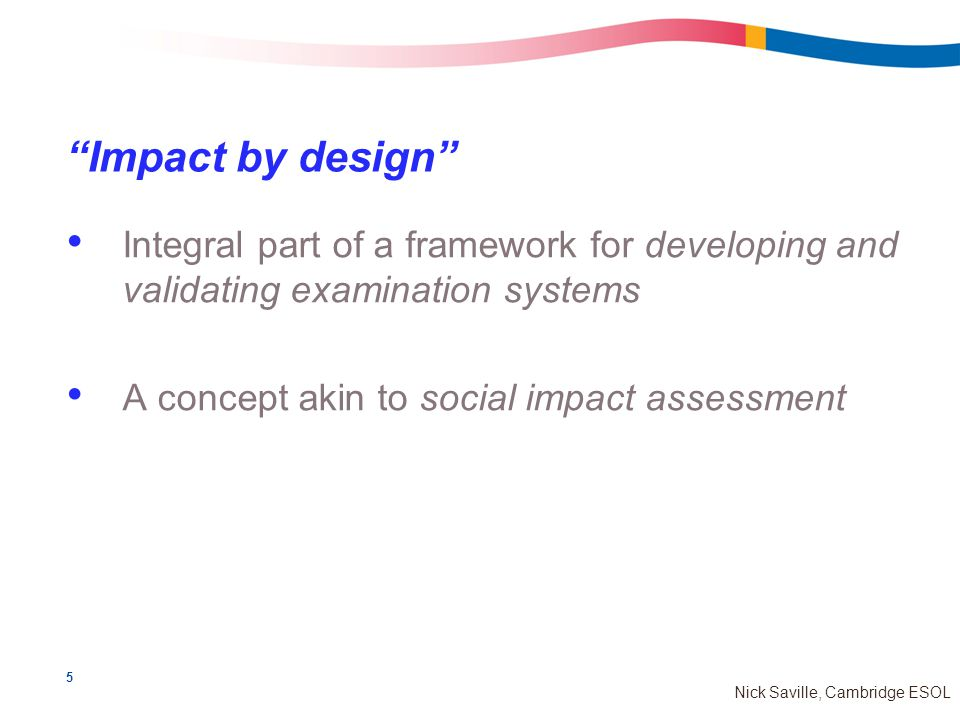 5 Nick Saville, Cambridge ESOL Impact by design Integral part of a framework for developing and validating examination systems A concept akin to social impact assessment