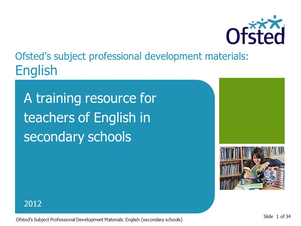 Slide 1 of 34 Ofsted's subject professional development materials: English A training resource for teachers of English in secondary schools 2012 Ofsted's Subject Professional Development Materials: English (secondary schools)