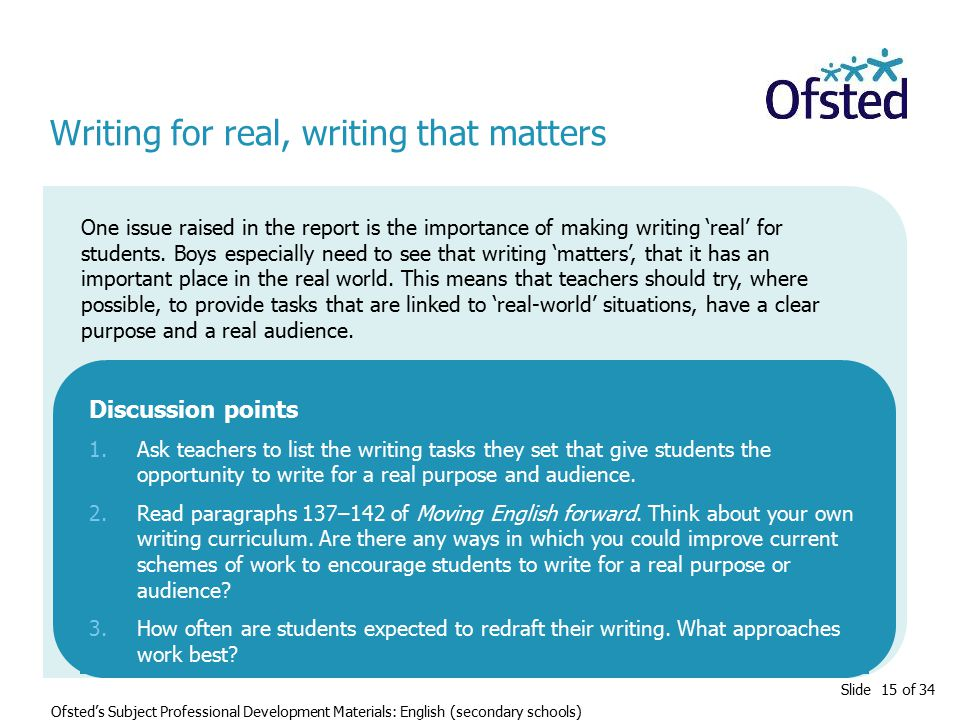 Slide 15 of 34 Ofsted's Subject Professional Development Materials: English (secondary schools) Writing for real, writing that matters One issue raised in the report is the importance of making writing 'real' for students.