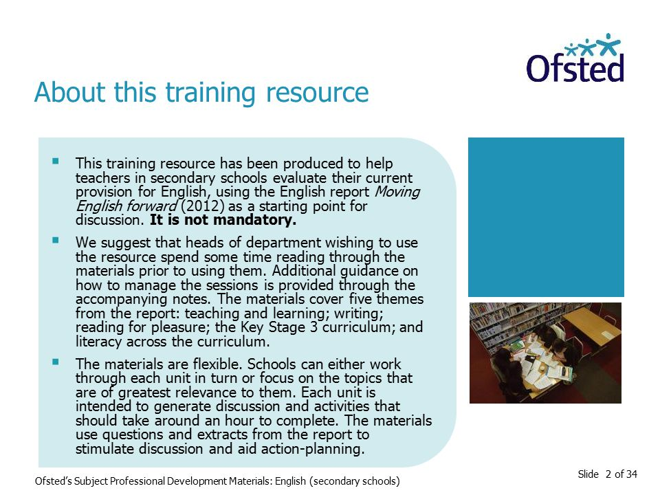 Slide 2 of 34  This training resource has been produced to help teachers in secondary schools evaluate their current provision for English, using the English report Moving English forward (2012) as a starting point for discussion.