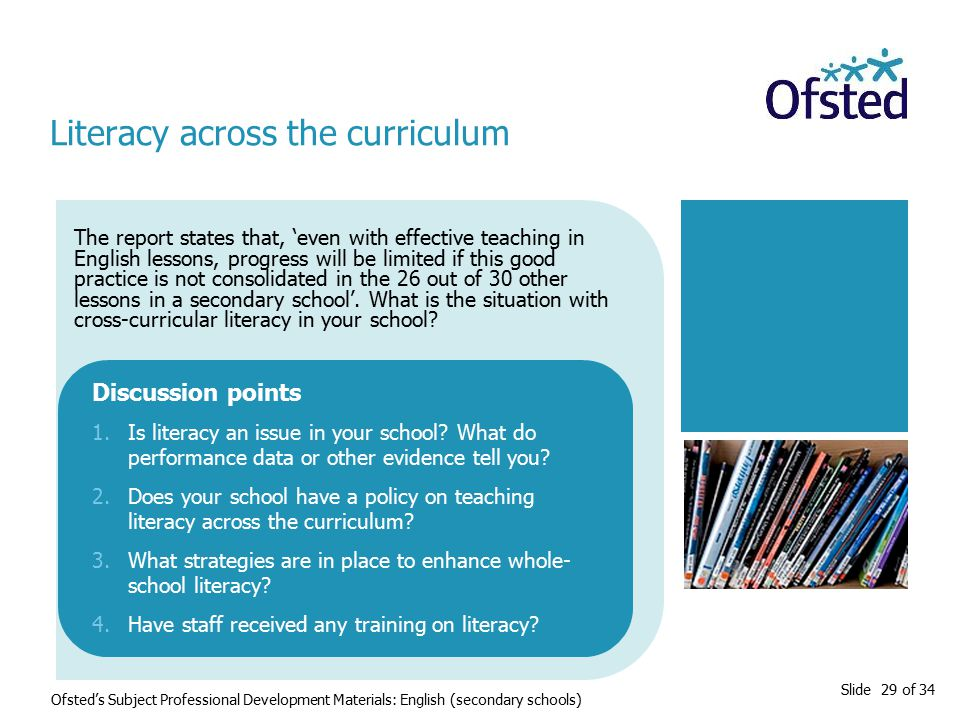 Slide 29 of 34 The report states that, 'even with effective teaching in English lessons, progress will be limited if this good practice is not consolidated in the 26 out of 30 other lessons in a secondary school'.