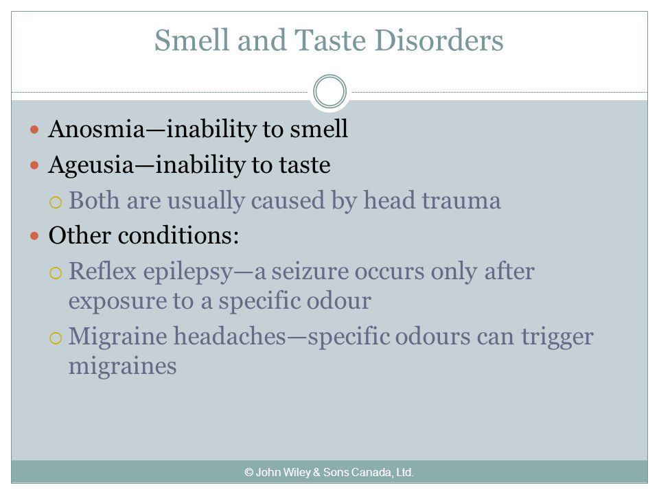Smell and Taste Disorders Anosmia—inability to smell Ageusia—inability to taste  Both are usually caused by head trauma Other conditions:  Reflex epilepsy—a seizure occurs only after exposure to a specific odour  Migraine headaches—specific odours can trigger migraines © John Wiley & Sons Canada, Ltd.