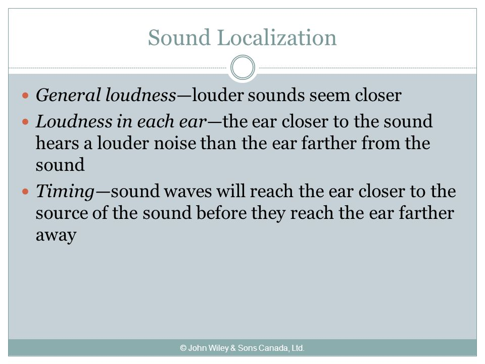 Sound Localization General loudness—louder sounds seem closer Loudness in each ear—the ear closer to the sound hears a louder noise than the ear farther from the sound Timing—sound waves will reach the ear closer to the source of the sound before they reach the ear farther away © John Wiley & Sons Canada, Ltd.