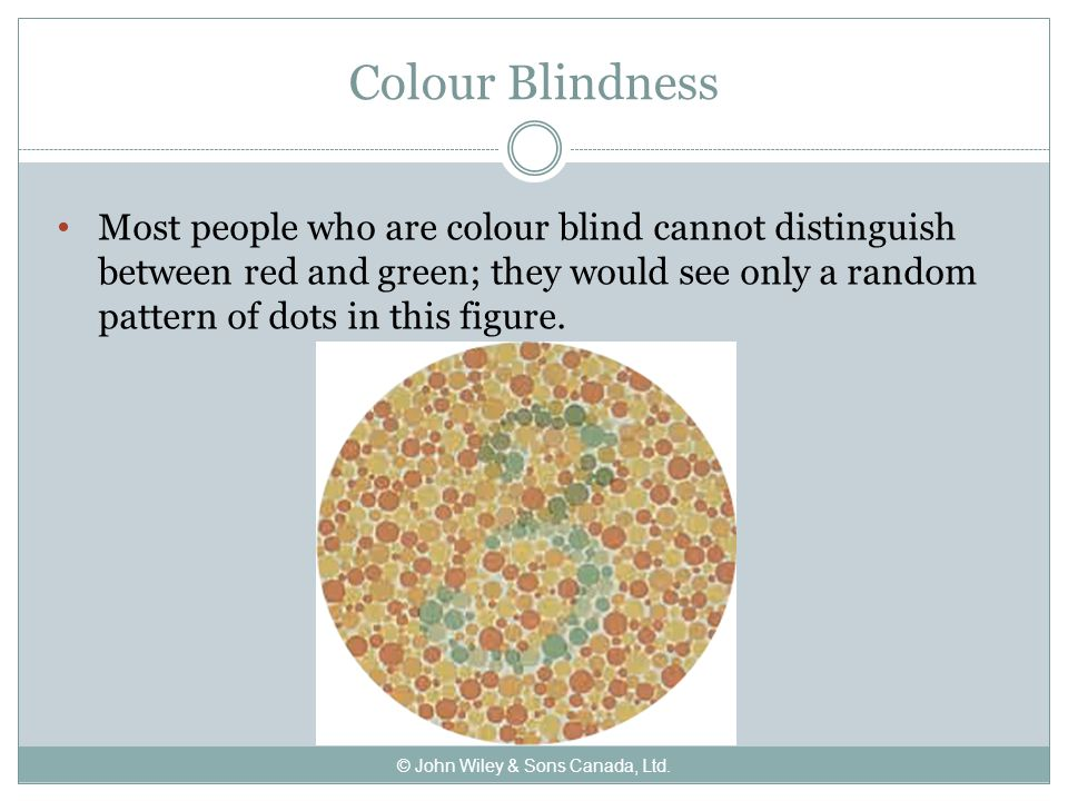 Colour Blindness Most people who are colour blind cannot distinguish between red and green; they would see only a random pattern of dots in this figure.