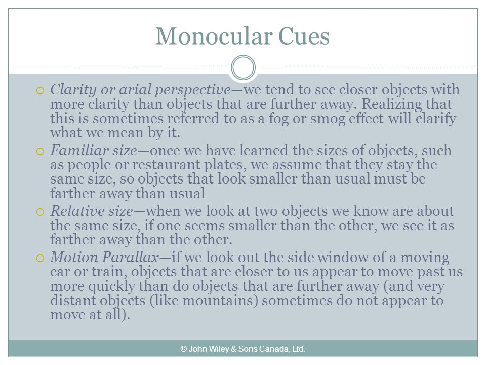 Monocular Cues  Clarity or arial perspective—we tend to see closer objects with more clarity than objects that are further away.