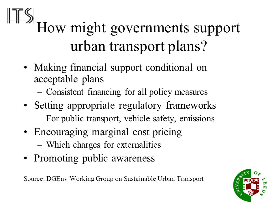 How might governments support urban transport plans? Making financial support conditional on acceptable plans –Consistent financing for all policy mea