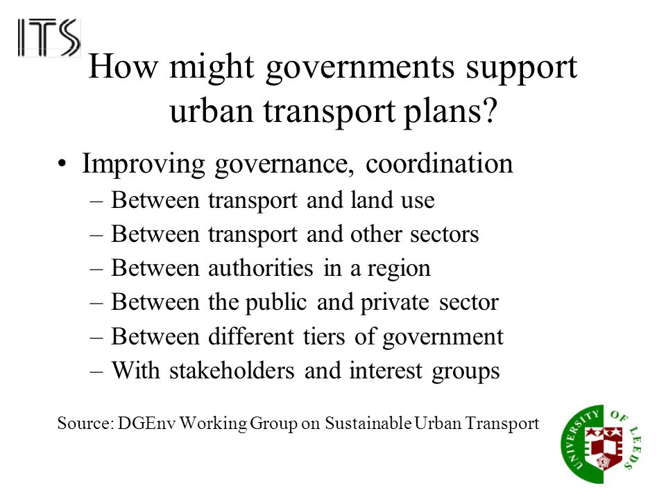 How might governments support urban transport plans? Improving governance, coordination –Between transport and land use –Between transport and other s