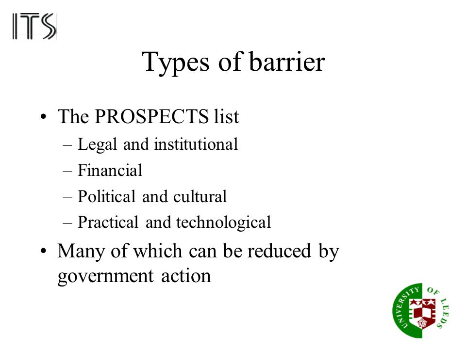 Types of barrier The PROSPECTS list –Legal and institutional –Financial –Political and cultural –Practical and technological Many of which can be redu