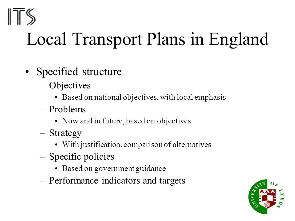 Local Transport Plans in England Specified structure –Objectives Based on national objectives, with local emphasis –Problems Now and in future, based