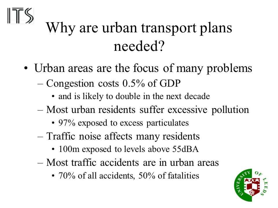 Why are urban transport plans needed? Urban areas are the focus of many problems –Congestion costs 0.5% of GDP and is likely to double in the next dec