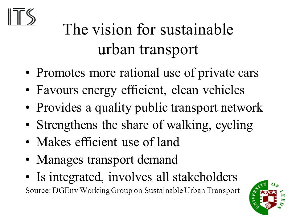 The vision for sustainable urban transport Promotes more rational use of private cars Favours energy efficient, clean vehicles Provides a quality publ