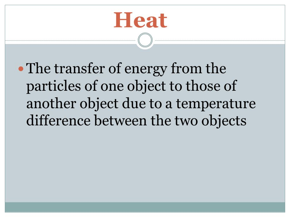 Heat The transfer of energy from the particles of one object to those of another object due to a temperature difference between the two objects