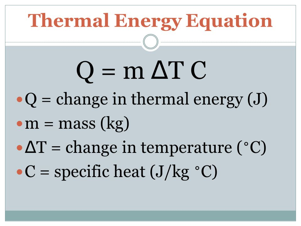 Thermal Energy Equation Q = m Δ T C Q = change in thermal energy (J) m = mass (kg) Δ T = change in temperature ( ˚ C) C = specific heat (J/kg ˚ C)