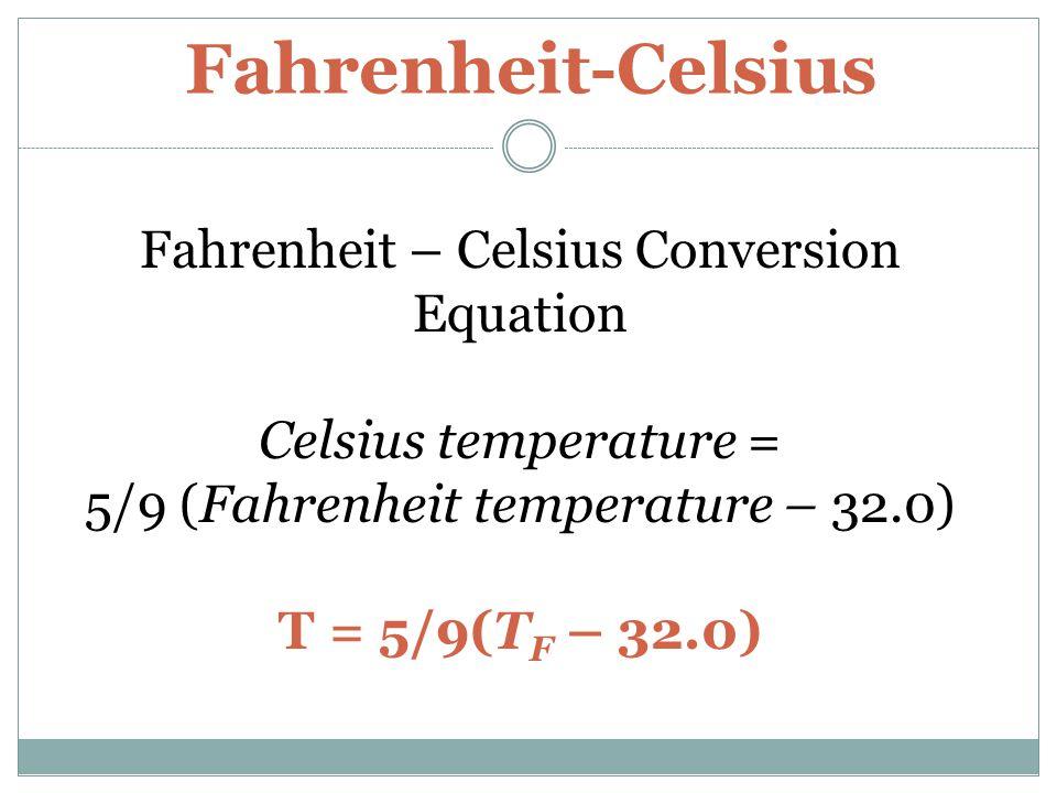 Fahrenheit-Celsius Fahrenheit – Celsius Conversion Equation Celsius temperature = 5/9 (Fahrenheit temperature – 32.0) T = 5/9(T F – 32.0)