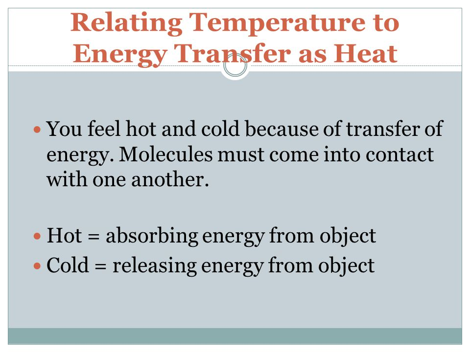 Relating Temperature to Energy Transfer as Heat You feel hot and cold because of transfer of energy.