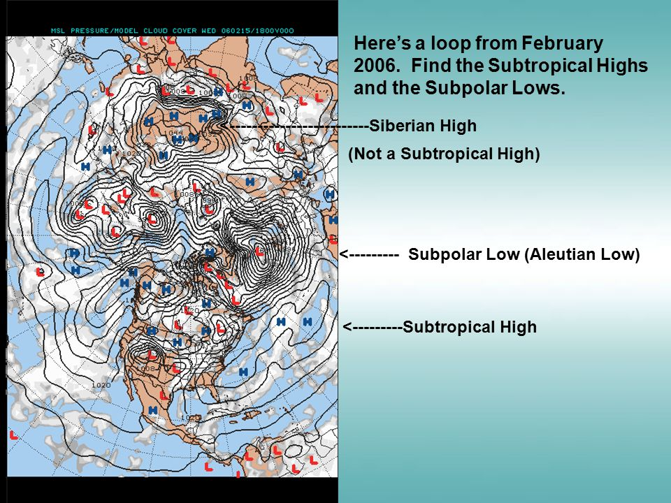 Here's a loop from February 2006. Find the Subtropical Highs and the Subpolar Lows.