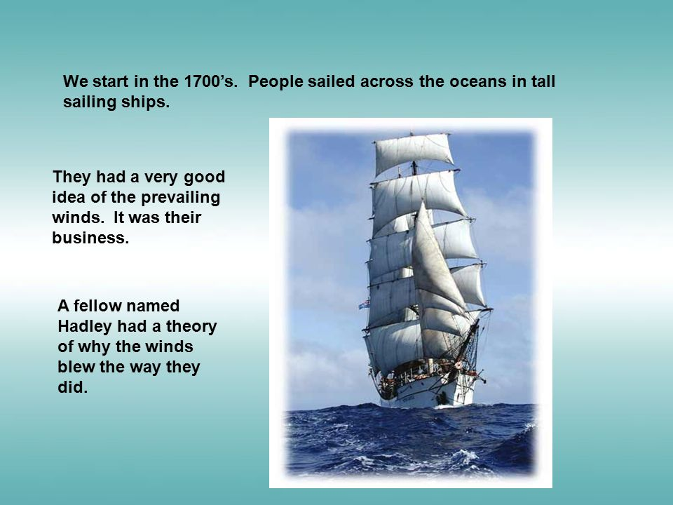 We start in the 1700's. People sailed across the oceans in tall sailing ships. They had a very good idea of the prevailing winds. It was their busines