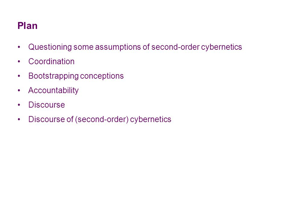Plan Questioning some assumptions of second-order cybernetics Coordination Bootstrapping conceptions Accountability Discourse Discourse of (second-order) cybernetics
