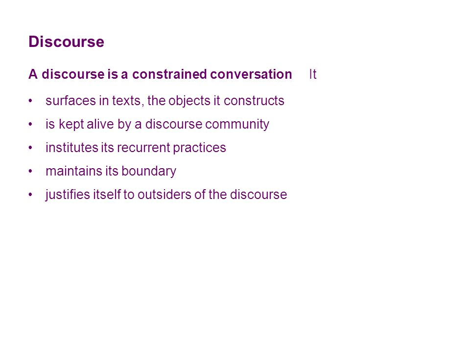 Discourse A discourse is a constrained conversation It institutes its recurrent practices surfaces in texts, the objects it constructs is kept alive by a discourse community maintains its boundary justifies itself to outsiders of the discourse