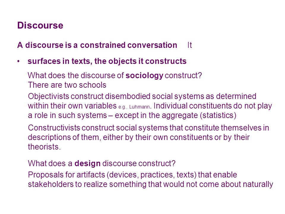 Discourse A discourse is a constrained conversation It There are two schools Objectivists construct disembodied social systems as determined within their own variables e.g., Luhmann.