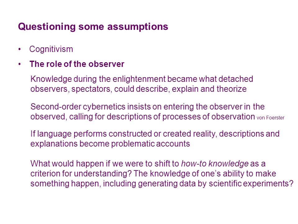 Questioning some assumptions Cognitivism The role of the observer Abstractions Abstractions like THE observer cannot be observed, does not exist as such but resides primarily in language (and only secondarily in cognition) Need to consider all concepts as embodied somewhere concepts in the language used by speakers / writers actions as performed by someone governments do not speak, people do cybernetics does not do anything, cyberneticians do Experiments in category theory suggests super-ordinate categories are not imaginable Rosch (1978)
