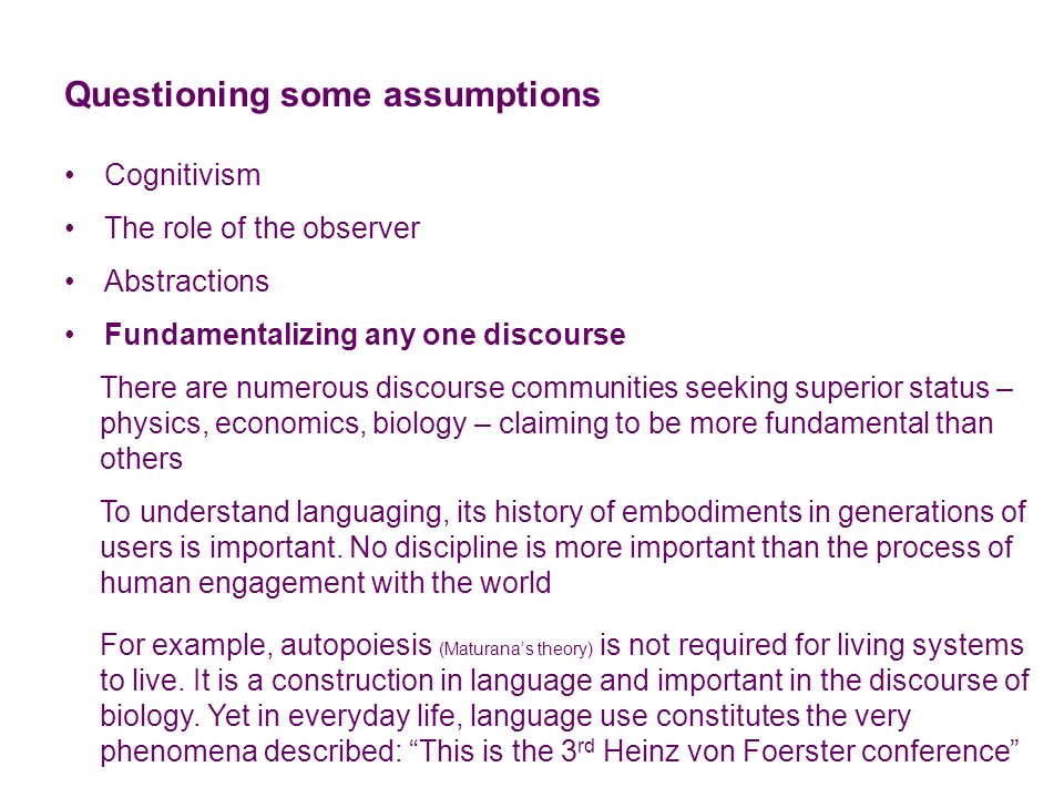 Questioning some assumptions Cognitivism The role of the observer Abstractions Fundamentalizing any one discourse Theories of language Abstract/objectivist – medium of representation Vološinov (1929) Individual/subjectivist – medium of expression Vološinov (1929) Hermeneutic/interpretivist – medium of rearticulation von Glasersfeld (1983) Constructive/constitutive – medium of being in language