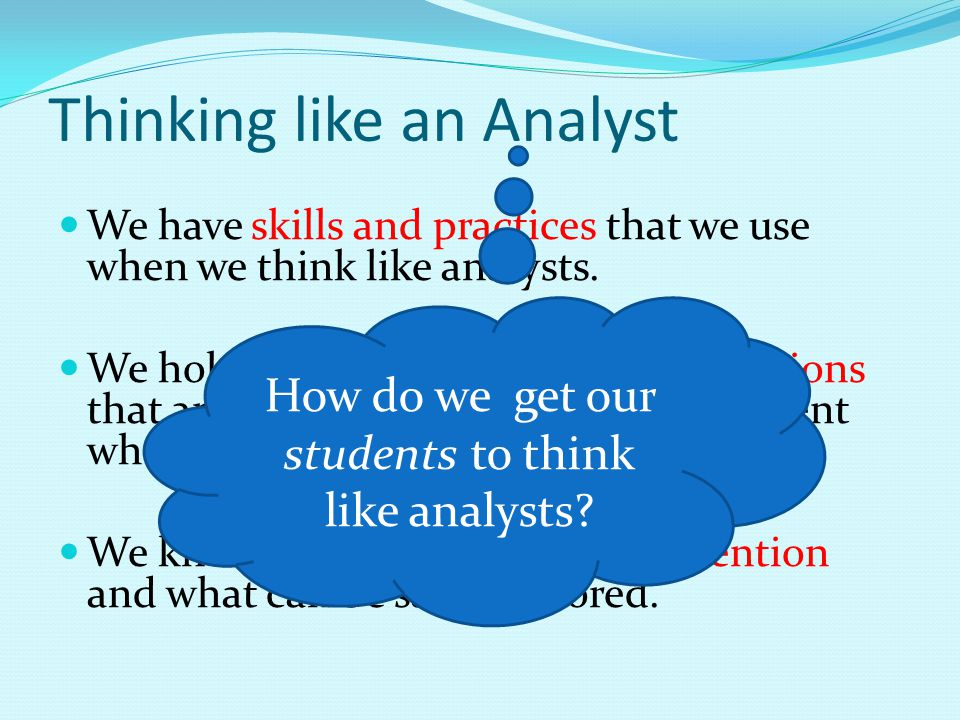 Thinking like an Analyst We have skills and practices that we use when we think like analysts.
