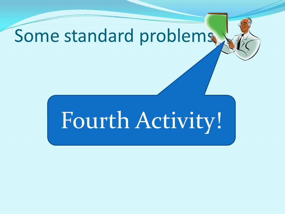 Some standard problems Fourth Activity!