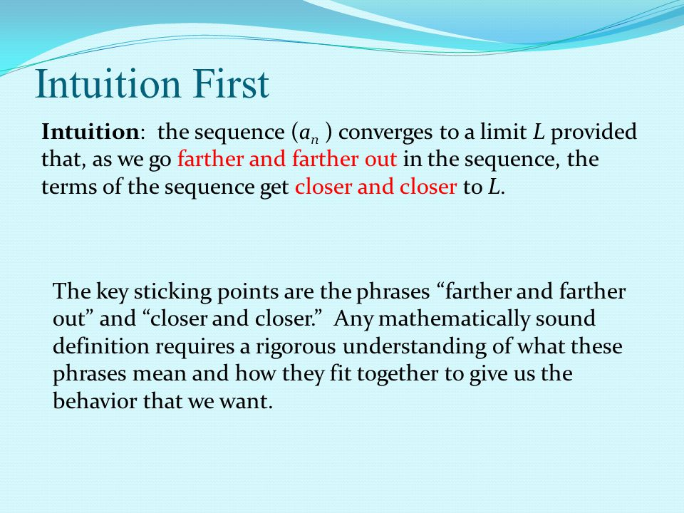 Intuition: the sequence (a n ) converges to a limit L provided that, as we go farther and farther out in the sequence, the terms of the sequence get closer and closer to L.