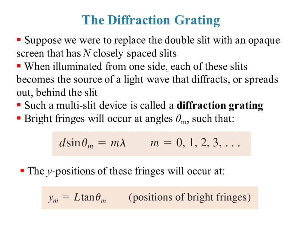 The Diffraction Grating  Suppose we were to replace the double slit with an opaque screen that has N closely spaced slits  When illuminated from one