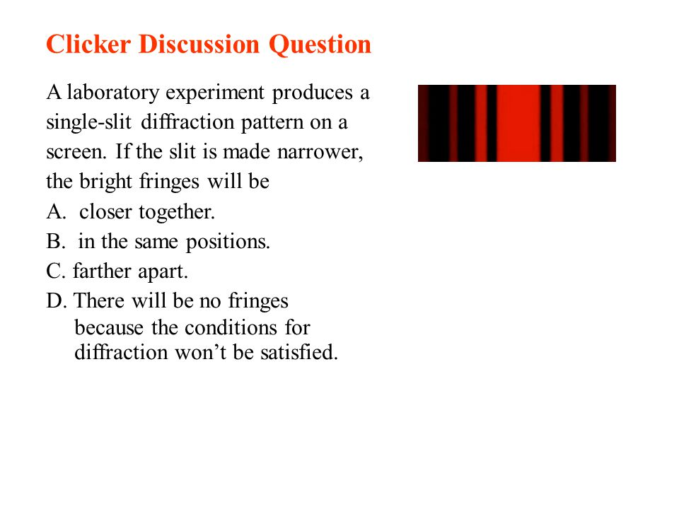 Clicker Discussion Question A laboratory experiment produces a single-slit diffraction pattern on a screen. If the slit is made narrower, the bright f