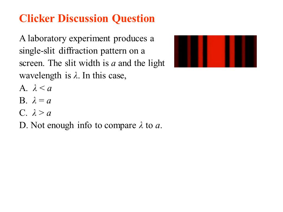 Clicker Discussion Question A laboratory experiment produces a single-slit diffraction pattern on a screen. The slit width is a and the light waveleng