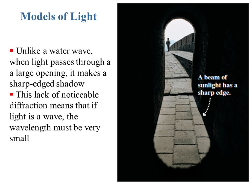 Models of Light  Unlike a water wave, when light passes through a a large opening, it makes a sharp-edged shadow  This lack of noticeable diffractio