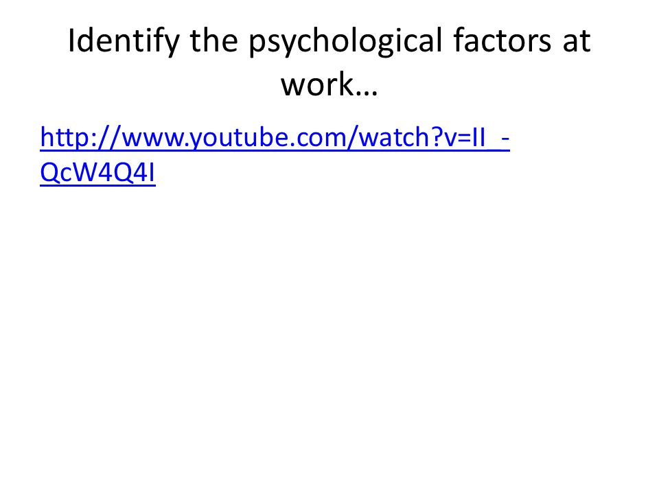 Identify the psychological factors at work… http://www.youtube.com/watch?v=II_- QcW4Q4I