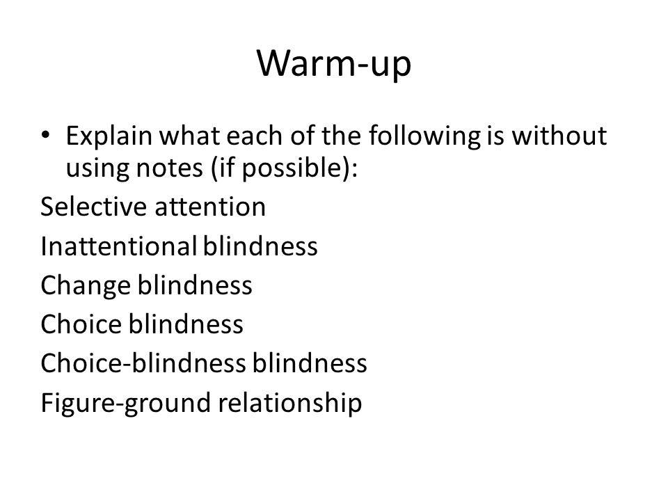 Warm-up Explain what each of the following is without using notes (if possible): Selective attention Inattentional blindness Change blindness Choice blindness Choice-blindness blindness Figure-ground relationship