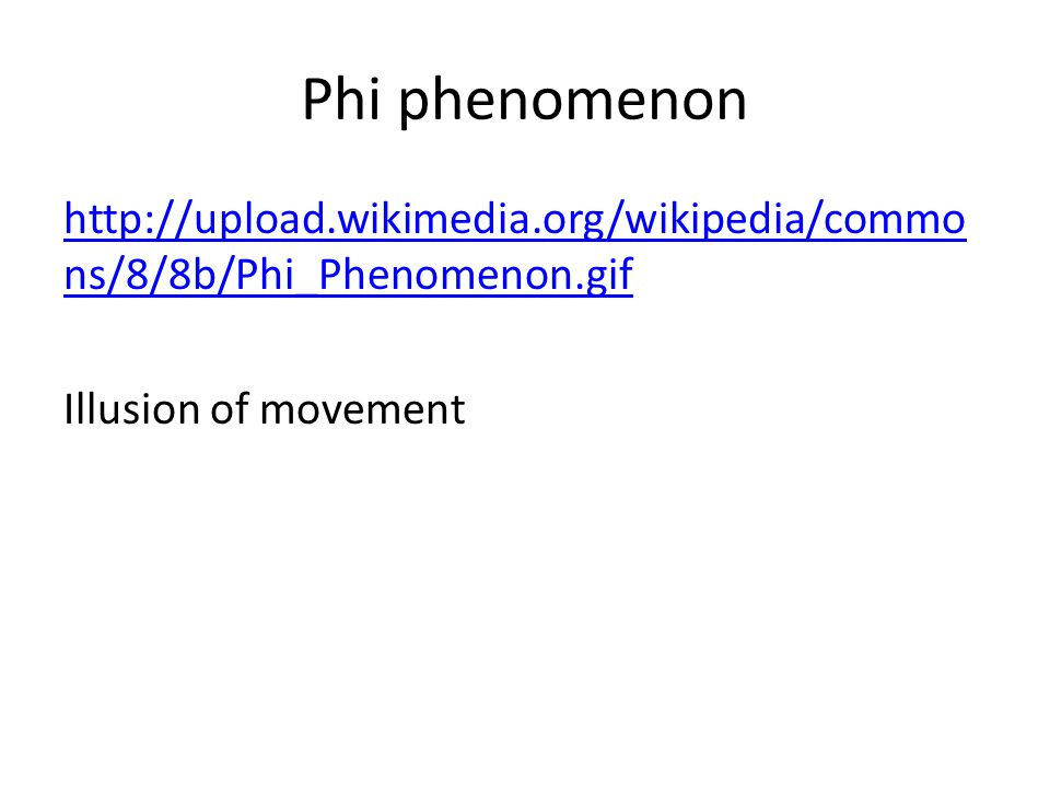 Phi phenomenon http://upload.wikimedia.org/wikipedia/commo ns/8/8b/Phi_Phenomenon.gif Illusion of movement