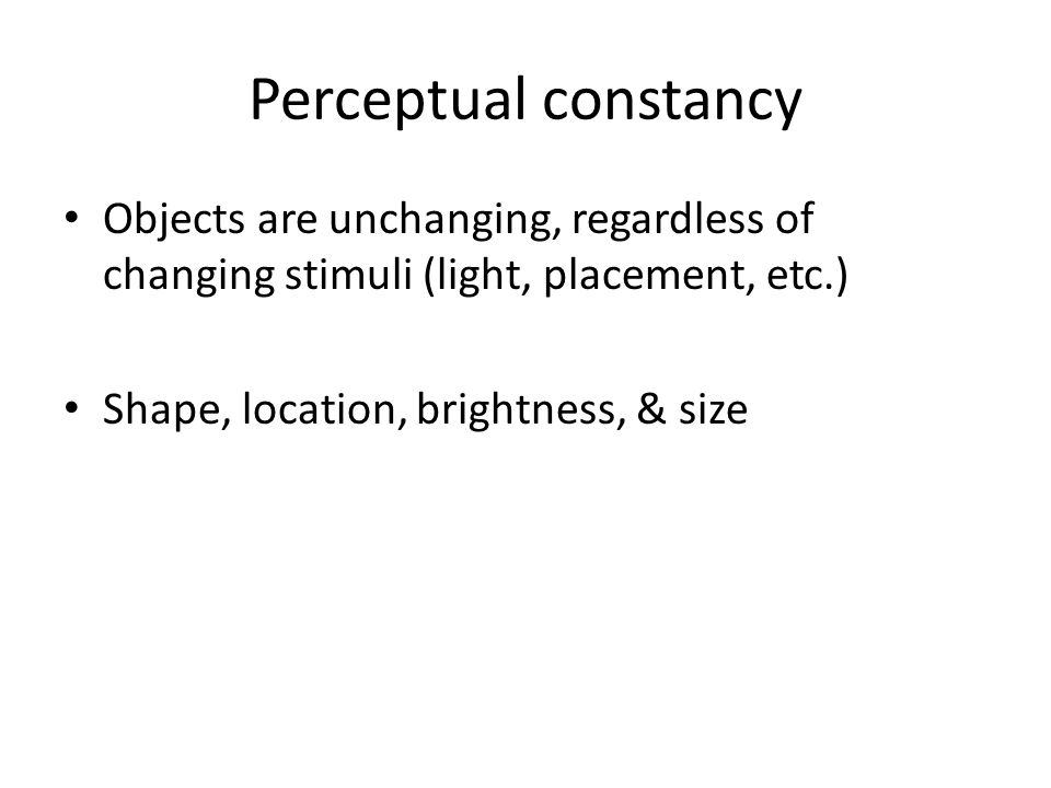 Perceptual constancy Objects are unchanging, regardless of changing stimuli (light, placement, etc.) Shape, location, brightness, & size