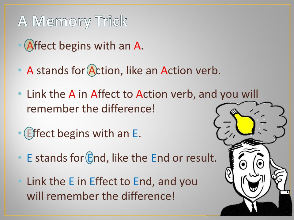 Affect begins with an A.A stands for Action, like an Action verb.