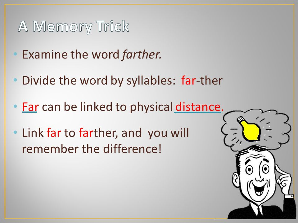 Examine the word farther. Divide the word by syllables: far-ther Far can be linked to physical distance. Link far to farther, and you will remember th