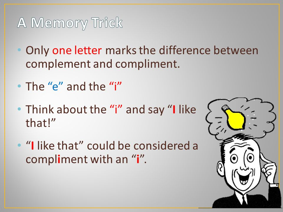 """Only one letter marks the difference between complement and compliment. The """"e"""" and the """"i"""" Think about the """"i"""" and say """"I like that!"""" """"I like that"""" c"""