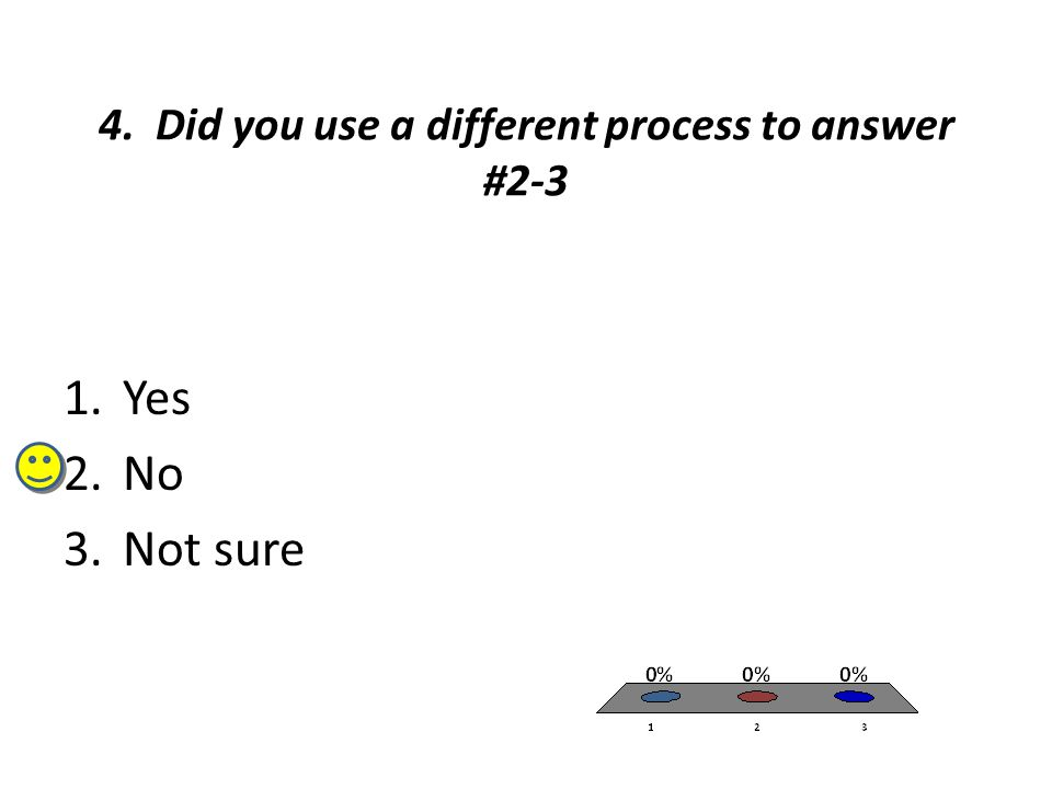 4. Did you use a different process to answer #2-3 1.Yes 2.No 3.Not sure