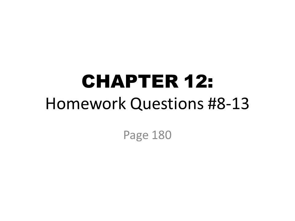 CHAPTER 12: Homework Questions #8-13 Page 180