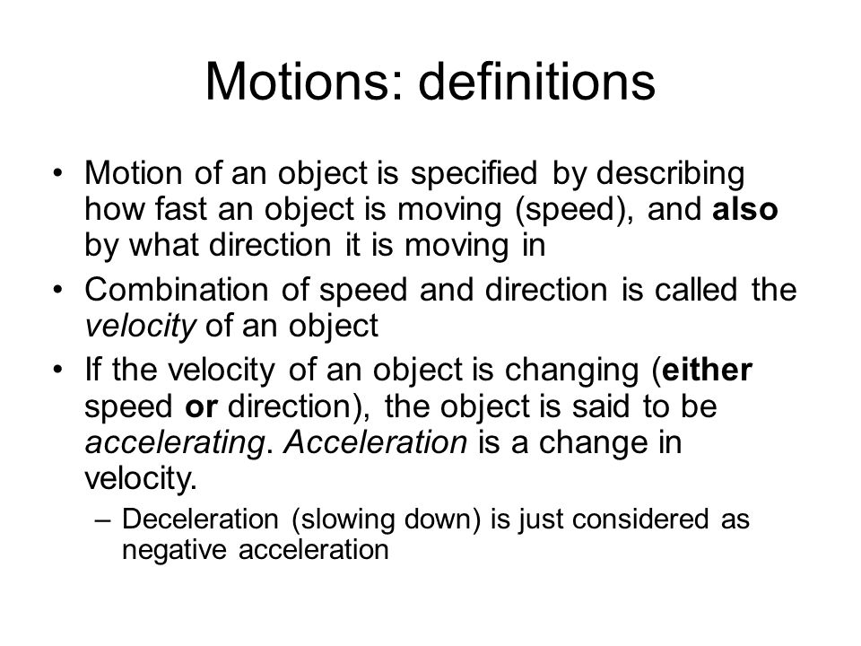 Motions: definitions Motion of an object is specified by describing how fast an object is moving (speed), and also by what direction it is moving in Combination of speed and direction is called the velocity of an object If the velocity of an object is changing (either speed or direction), the object is said to be accelerating.
