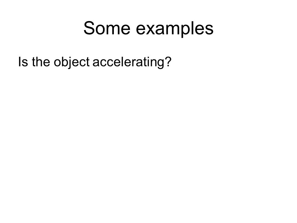 Some examples Is the object accelerating?