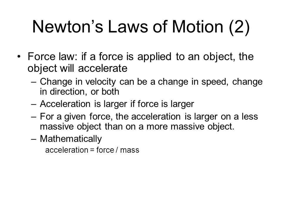Newton's Laws of Motion (2) Force law: if a force is applied to an object, the object will accelerate –Change in velocity can be a change in speed, change in direction, or both –Acceleration is larger if force is larger –For a given force, the acceleration is larger on a less massive object than on a more massive object.
