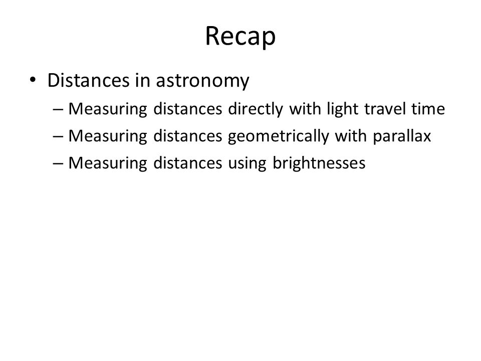 Recap Distances in astronomy – Measuring distances directly with light travel time – Measuring distances geometrically with parallax – Measuring distances using brightnesses